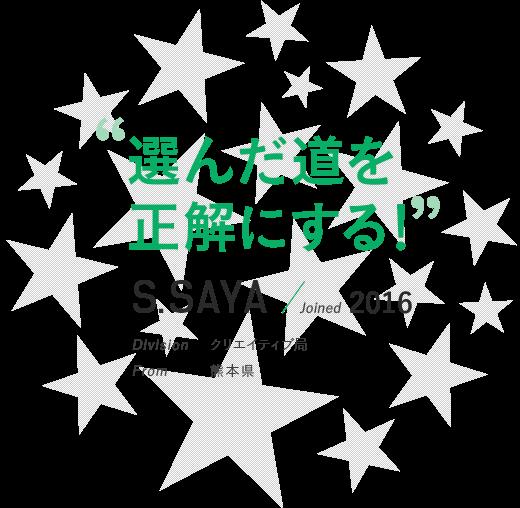 """""""選んだ道を正解にする!""""S.SAYA / Joined 2016 Division クリエイティブ局"""
