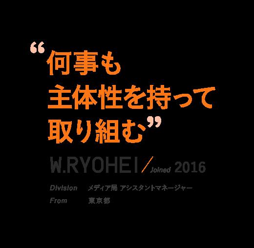 """""""何事も主体性を持って取り組む""""W.RYOHEI / Joined 2016 Division メディア局"""