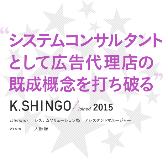 """""""システムコンサルタントとして広告代理店の既成概念を打ち破る""""K_SHINGO / Joined 2015 Division システムソリューション局"""