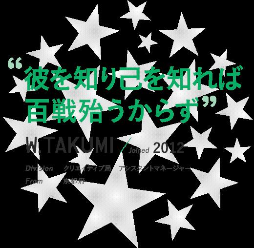 """""""彼を知り己を知れば百戦殆うからず""""W.TAKUMI / Joined 2012 Division クリエイティブ局"""