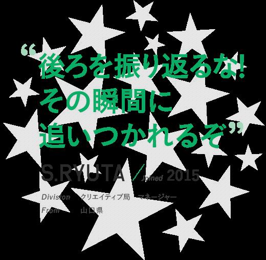 """""""後ろを振り返るな!その瞬間に追いつかれるぞ!""""S.RYUTA / Joined 2015 Division クリエイティブ局"""